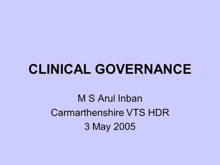 CLINICAL GOVERNANCE M S Arul Inban Carmarthenshire VTS HDR 3 May 2005.