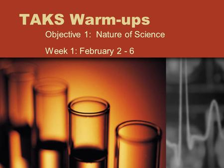TAKS Warm-ups Objective 1: Nature of Science Week 1: February 2 - 6.