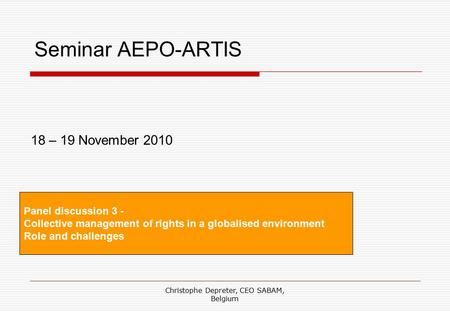 Christophe Depreter, CEO SABAM, Belgium Seminar AEPO-ARTIS Panel discussion 3 - Collective management of rights in a globalised environment Role and challenges.