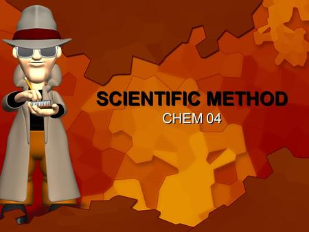 SCIENTIFIC METHOD CHEM 04 A series of logical steps to follow to solve problems Define the Scientific Method: