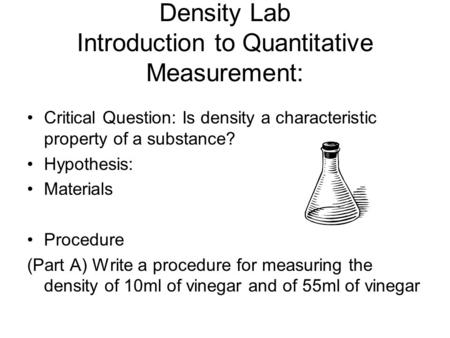 Density Lab Introduction to Quantitative Measurement: Critical Question: Is density a characteristic property of a substance? Hypothesis: Materials Procedure.