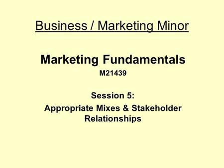 Business / Marketing Minor Marketing Fundamentals M21439 Session 5: Appropriate Mixes & Stakeholder Relationships.