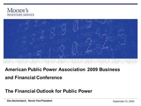 American Public Power Association 2009 Business and Financial Conference The Financial Outlook for Public Power September 15, 2009 Dan Aschenbach, Senior.