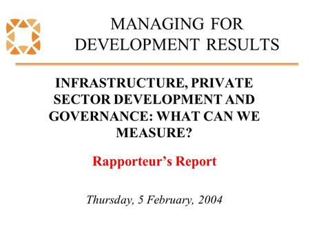 MANAGING FOR DEVELOPMENT RESULTS INFRASTRUCTURE, PRIVATE SECTOR DEVELOPMENT AND GOVERNANCE: WHAT CAN WE MEASURE? Rapporteur's Report Thursday, 5 February,