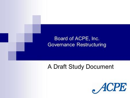 Board of ACPE, Inc. Governance Restructuring A Draft Study Document.