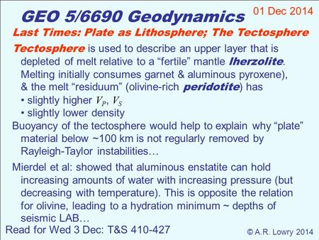 GEO 5/6690 Geodynamics 01 Dec 2014 © A.R. Lowry 2014 Read for Wed 3 Dec: T&S 410-427 Last Times: Plate as Lithosphere; The Tectosphere Tectosphere is used.