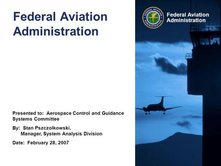 Presented to: Aerospace Control and Guidance Systems Committee By: Stan Pszczolkowski, Manager, System Analysis Division Date: February 28, 2007 Federal.