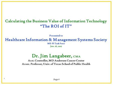 "Page # 1 Calculating the Business Value of Information Technology ""The ROI of IT"" Presented to Healthcare Information & Management Systems Society ME-PI."