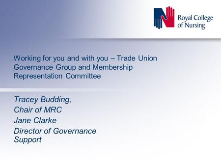 Working for you and with you – Trade Union Governance Group and Membership Representation Committee Tracey Budding, Chair of MRC Jane Clarke Director of.