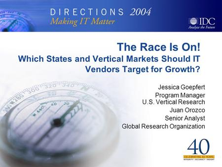 The Race Is On! Which States and Vertical Markets Should IT Vendors Target for Growth? Jessica Goepfert Program Manager U.S. Vertical Research Juan Orozco.