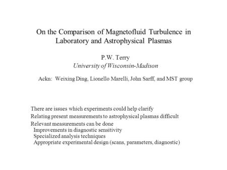 On the Comparison of Magnetofluid Turbulence in Laboratory and Astrophysical Plasmas P.W. Terry University of Wisconsin-Madison Ackn: Weixing Ding, Lionello.