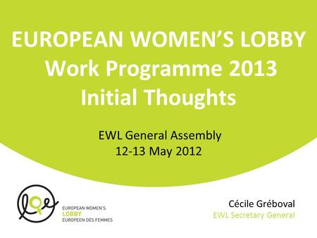 Cécile Gréboval EWL Secretary General EUROPEAN WOMEN'S LOBBY Work Programme 2013 Initial Thoughts EWL General Assembly 12-13 May 2012.