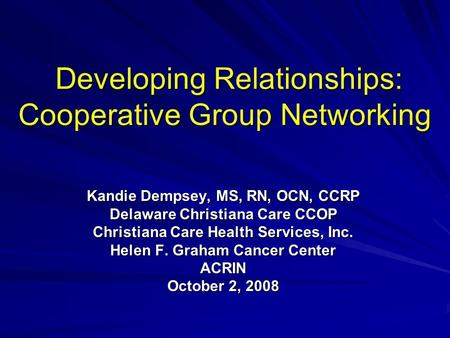 Developing Relationships: Cooperative Group Networking Developing Relationships: Cooperative Group Networking Kandie Dempsey, MS, RN, OCN, CCRP Delaware.