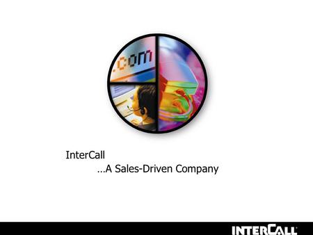 InterCall …A Sales-Driven Company. About InterCall The InterCall difference Complete Conferencing Solutions What we are looking for in an Account Manager.
