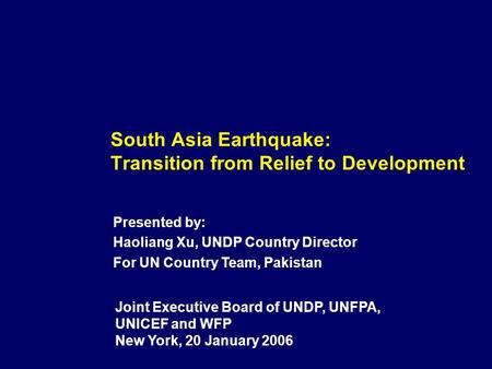 South Asia Earthquake: Transition from Relief to Development Joint Executive Board of UNDP, UNFPA, UNICEF and WFP New York, 20 January 2006 Presented by: