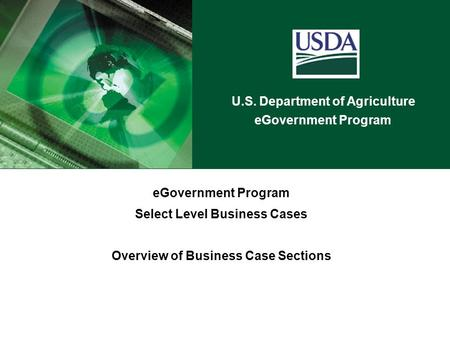 U.S. Department of Agriculture eGovernment Program Select Level Business Cases Overview of Business Case Sections.