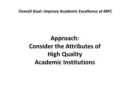 Approach: Consider the Attributes of High Quality Academic Institutions Overall Goal: Improve Academic Excellence at MPC.