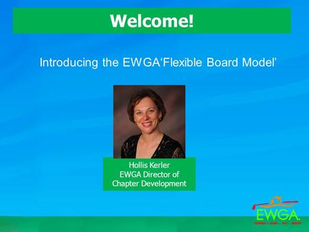 Introducing the EWGA'Flexible Board Model' Welcome! Hollis Kerler EWGA Director of Chapter Development.