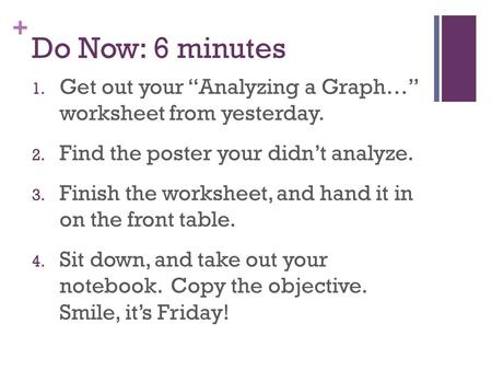 "+ Do Now: 6 minutes 1. Get out your ""Analyzing a Graph…"" worksheet from yesterday. 2. Find the poster your didn't analyze. 3. Finish the worksheet, and."
