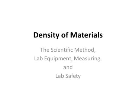 Density of Materials The Scientific Method, Lab Equipment, Measuring, and Lab Safety.