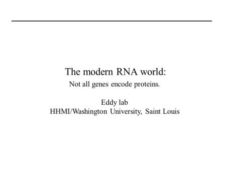 The modern RNA world: Not all genes encode proteins. <strong>Eddy</strong> lab HHMI/Washington University, Saint Louis.