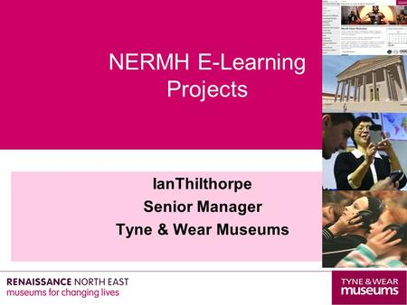IanThilthorpe Senior Manager Tyne & Wear Museums NERMH E-Learning Projects.
