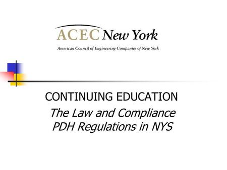 CONTINUING EDUCATION The Law and Compliance PDH Regulations in NYS.