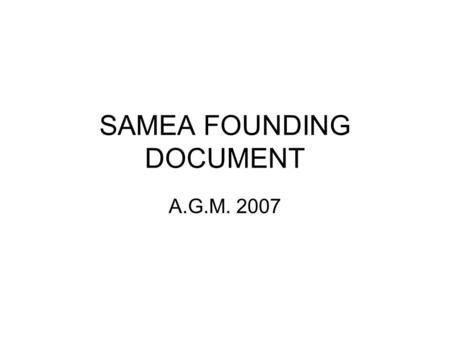 SAMEA FOUNDING DOCUMENT A.G.M. 2007. Status The South African Monitoring and Evaluation Association will be incorporated as a Section 21 Company under.