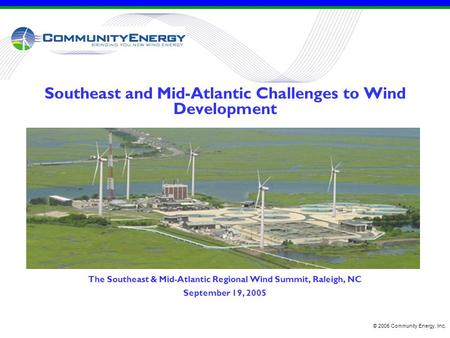 Southeast and Mid-Atlantic Challenges to Wind Development The Southeast & Mid-Atlantic Regional Wind Summit, Raleigh, NC September 19, 2005 © 2005 Community.
