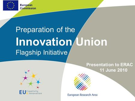 European Commission Preparation of the Innovation Union Flagship Initiative European Commission Presentation to ERAC 11 June 2010.