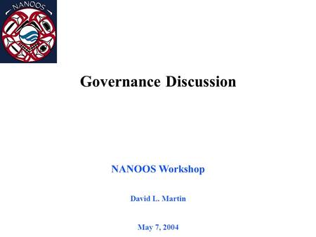 NANOOS Workshop David L. Martin May 7, 2004 Governance Discussion.