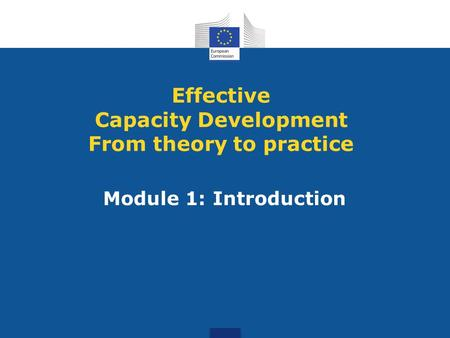 Module 1: Introduction Effective Capacity Development From theory to practice.