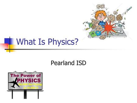 What Is Physics? Pearland ISD. Mathematical concepts Physics experiments involve the measurement of a variety of quantities. These measurements should.