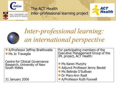 The ACT Health inter-professional learning project Inter-professional learning: an international perspective A/Professor Jeffrey Braithwaite Ms Jo Travaglia.
