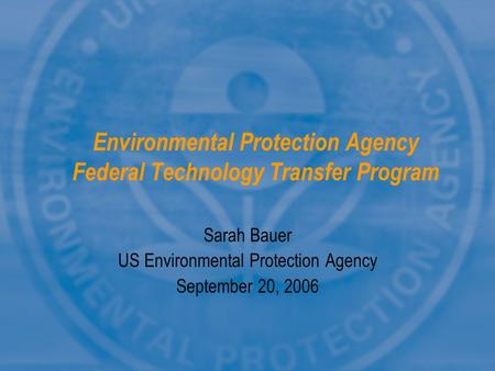 Environmental Protection Agency Federal Technology Transfer Program Sarah Bauer US Environmental Protection Agency September 20, 2006.