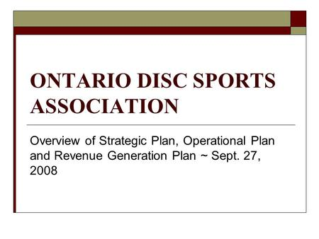ONTARIO DISC SPORTS ASSOCIATION Overview of Strategic Plan, Operational Plan and Revenue Generation Plan ~ Sept. 27, 2008.