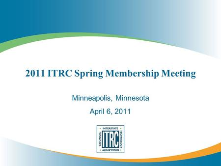2011 ITRC Spring Membership Meeting Minneapolis, Minnesota April 6, 2011.