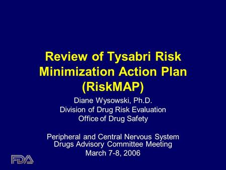 Review of Tysabri Risk Minimization Action Plan (RiskMAP) Diane Wysowski, Ph.D. Division of Drug Risk Evaluation Office of Drug Safety Peripheral and Central.
