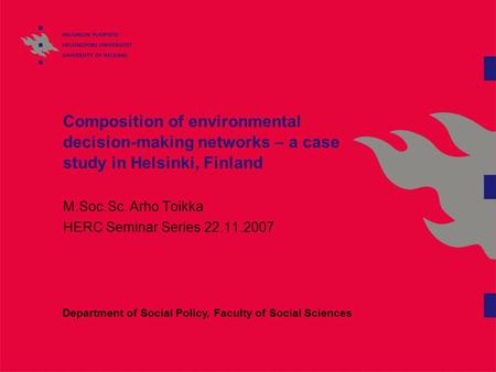 Composition of environmental decision-making networks – a case study in Helsinki, Finland M.Soc.Sc. Arho Toikka HERC Seminar Series 22.11.2007 Department.