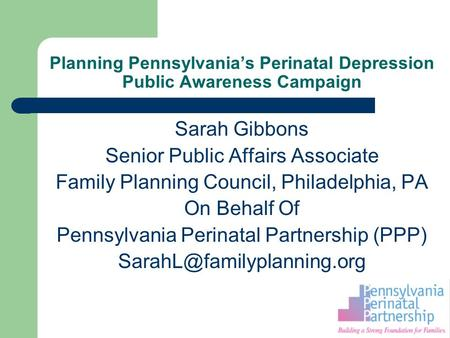 Planning Pennsylvania's Perinatal Depression Public Awareness Campaign Sarah Gibbons Senior Public Affairs Associate Family Planning Council, Philadelphia,