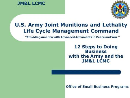 "12 Steps to Doing Business with the Army and the JM&L LCMC U.S. Army Joint Munitions and Lethality Life Cycle Management Command ""Providing America with."