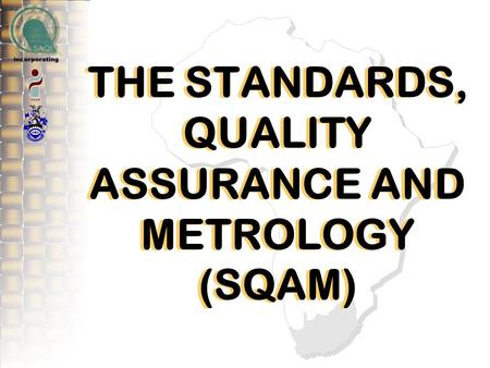 THE STANDARDS, QUALITY ASSURANCE AND METROLOGY (SQAM)