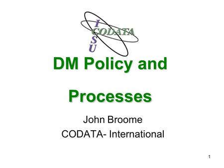 1 DM Policy and Processes John Broome CODATA- International.