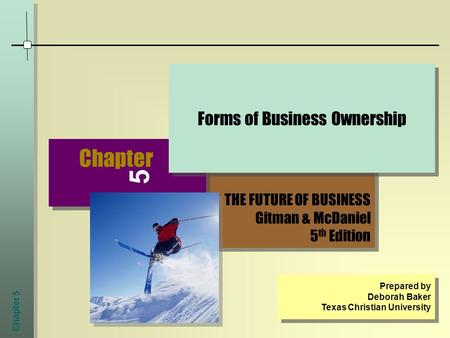 Chapter 5 THE FUTURE OF BUSINESS Gitman & McDaniel 5 th Edition THE FUTURE OF BUSINESS Gitman & McDaniel 5 th Edition Chapter 5 Forms of Business Ownership.