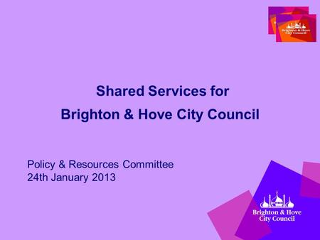Shared Services for Brighton & Hove City Council Policy & Resources Committee 24th January 2013.