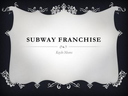 SUBWAY FRANCHISE Kaylie Means. BACKGROUND  Subway was established in 1965 by 17-year-old Fred DeLuca and his friend Peter Buck.  Originally called Pete's.