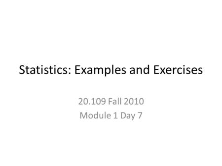 Statistics: Examples and Exercises 20.109 Fall 2010 Module 1 Day 7.