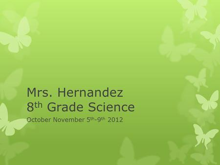 Mrs. Hernandez 8 th Grade Science October November 5 th -9 th 2012.