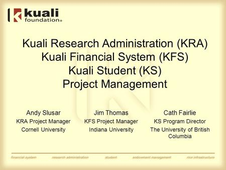 Kuali Research Administration (KRA) Kuali Financial System (KFS) Kuali Student (KS) Project Management Andy Slusar KRA Project Manager Cornell University.