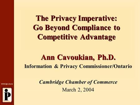 Www.ipc.on.ca The Privacy Imperative: Go Beyond Compliance to Competitive Advantage Ann Cavoukian, Ph.D. Information & Privacy Commissioner/Ontario Cambridge.